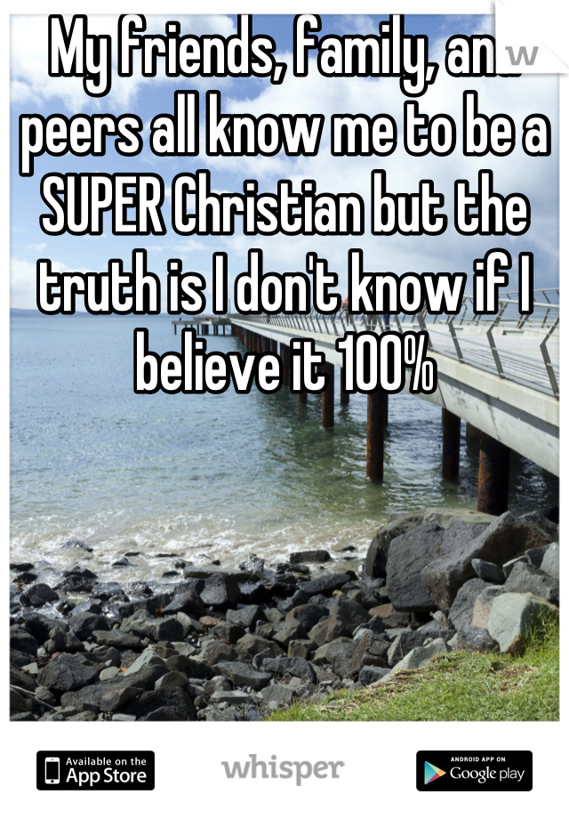 My friends, family, and peers all know me to be a SUPER Christian but the truth is I don't know if I believe it 100%