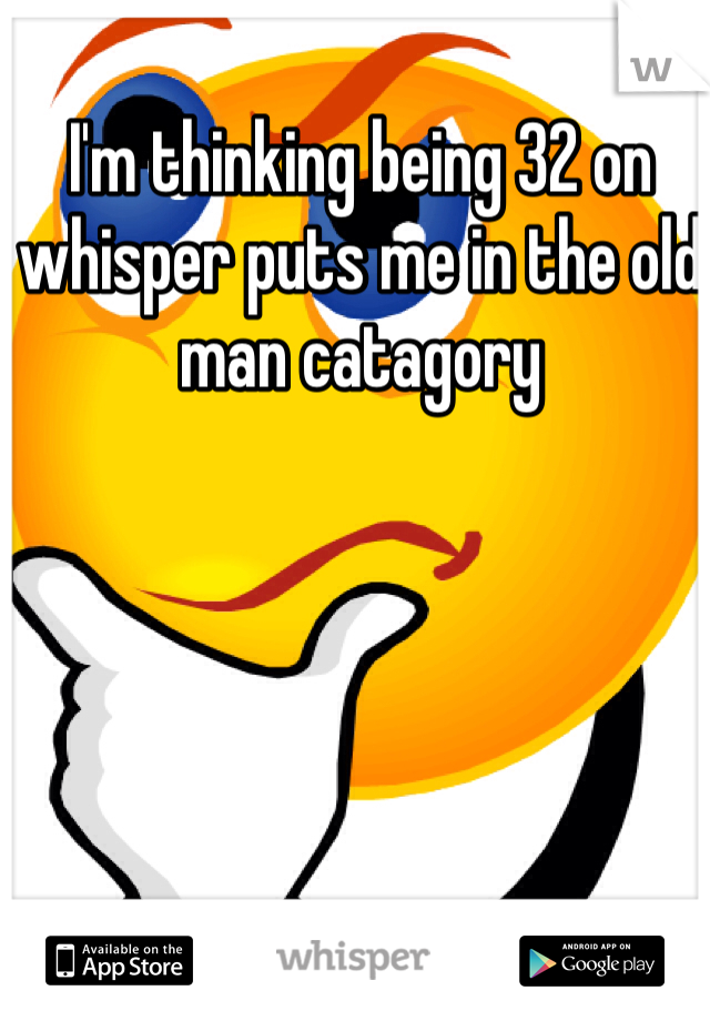 I'm thinking being 32 on whisper puts me in the old man catagory