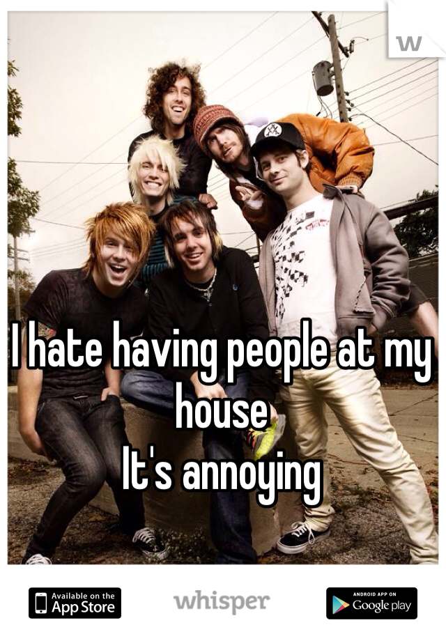 I hate having people at my house It's annoying