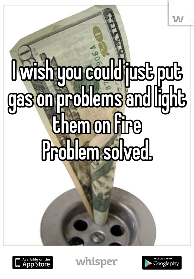 I wish you could just put gas on problems and light them on fire  Problem solved.