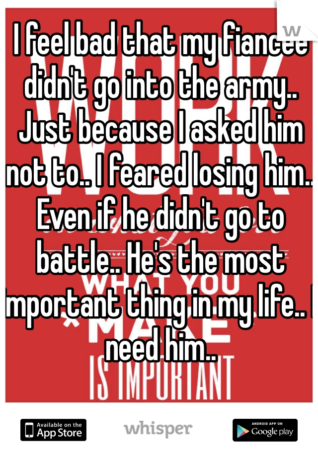 I feel bad that my fiancée didn't go into the army.. Just because I asked him not to.. I feared losing him.. Even if he didn't go to battle.. He's the most important thing in my life.. I need him..