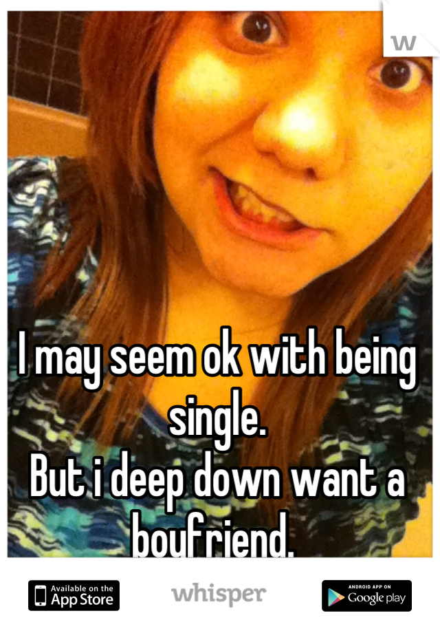 I may seem ok with being single.  But i deep down want a boyfriend.