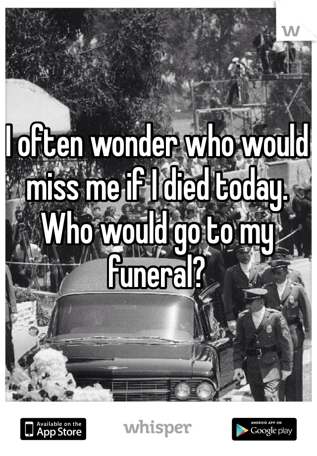 I often wonder who would miss me if I died today. Who would go to my funeral?