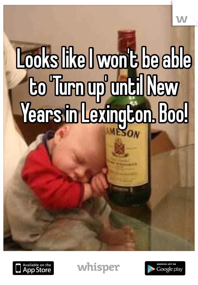 Looks like I won't be able to 'Turn up' until New Years in Lexington. Boo!