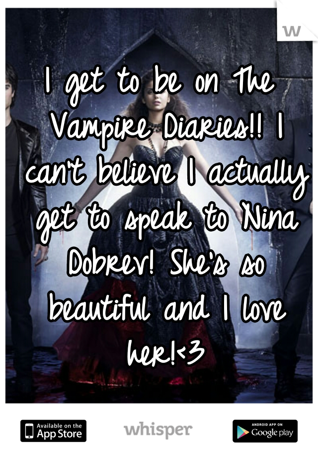 I get to be on The Vampire Diaries!! I can't believe I actually get to speak to Nina Dobrev! She's so beautiful and I love her!<3
