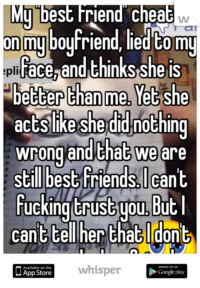 "My ""best friend"" cheated on my boyfriend, lied to my face, and thinks she is better than me. Yet she acts like she did nothing wrong and that we are still best friends. I can't fucking trust you. But I can't tell her that I don't wanna be her friend anymore"