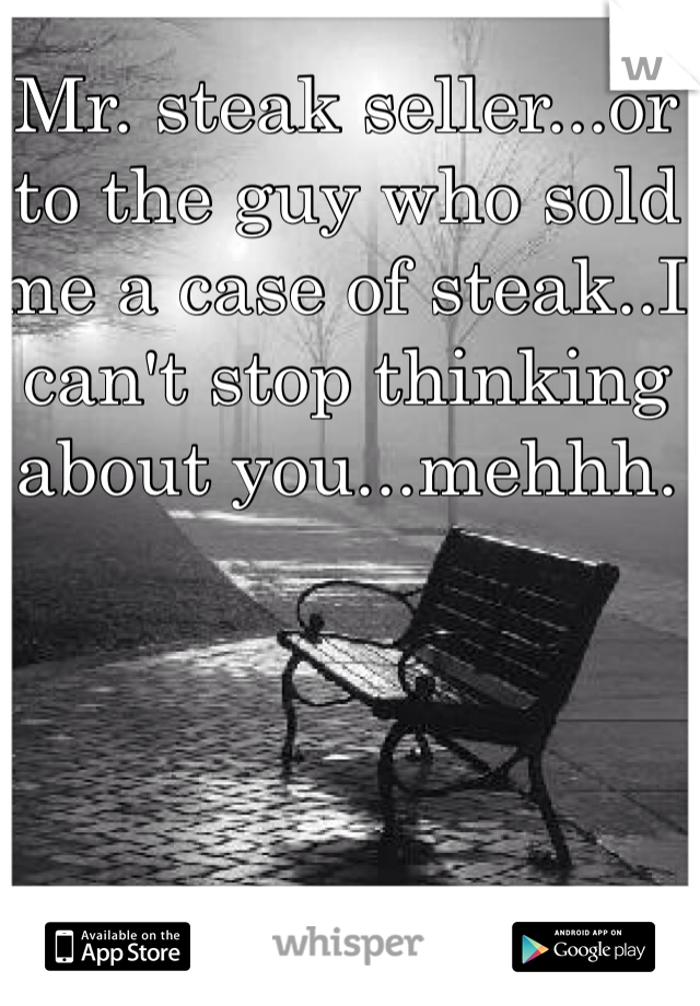 Mr. steak seller...or to the guy who sold me a case of steak..I can't stop thinking about you...mehhh.