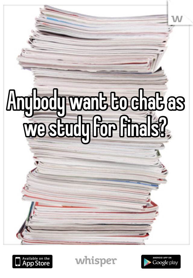 Anybody want to chat as we study for finals?