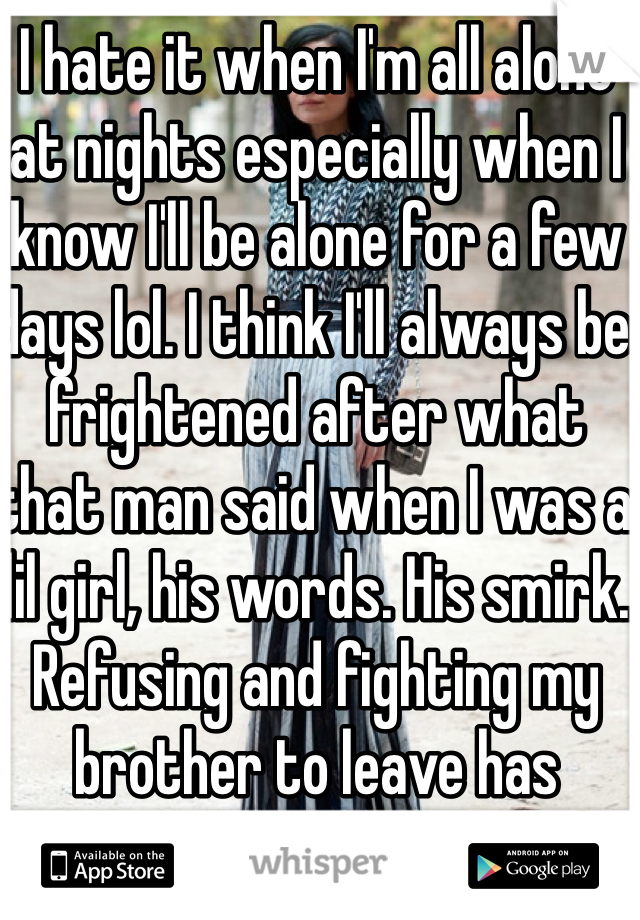 I hate it when I'm all alone at nights especially when I know I'll be alone for a few days lol. I think I'll always be frightened after what that man said when I was a lil girl, his words. His smirk. Refusing and fighting my brother to leave has scarred my mind. Ahhh😤