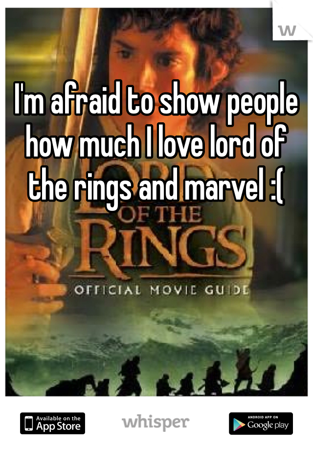 I'm afraid to show people how much I love lord of the rings and marvel :(