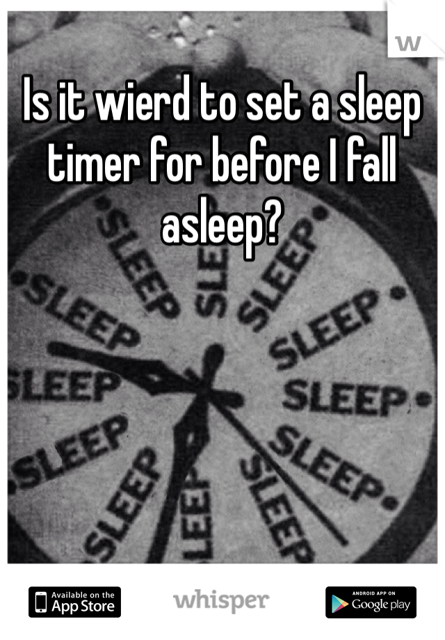Is it wierd to set a sleep timer for before I fall asleep?