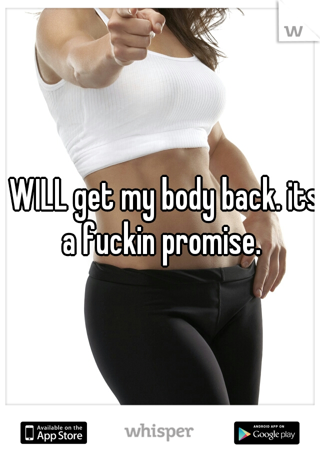 i WILL get my body back. its a fuckin promise.