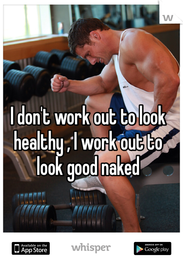 I don't work out to look healthy , I work out to look good naked