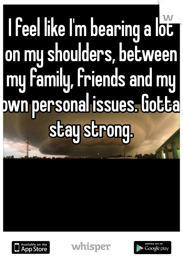 I feel like I'm bearing a lot on my shoulders, between my family, friends and my own personal issues. Gotta stay strong.