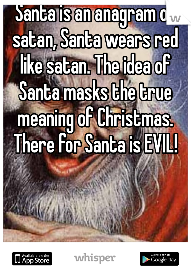 Santa is an anagram of satan, Santa wears red like satan. The idea of Santa masks the true meaning of Christmas. There for Santa is EVIL!