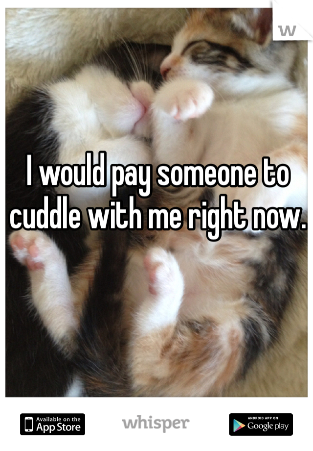 I would pay someone to cuddle with me right now.