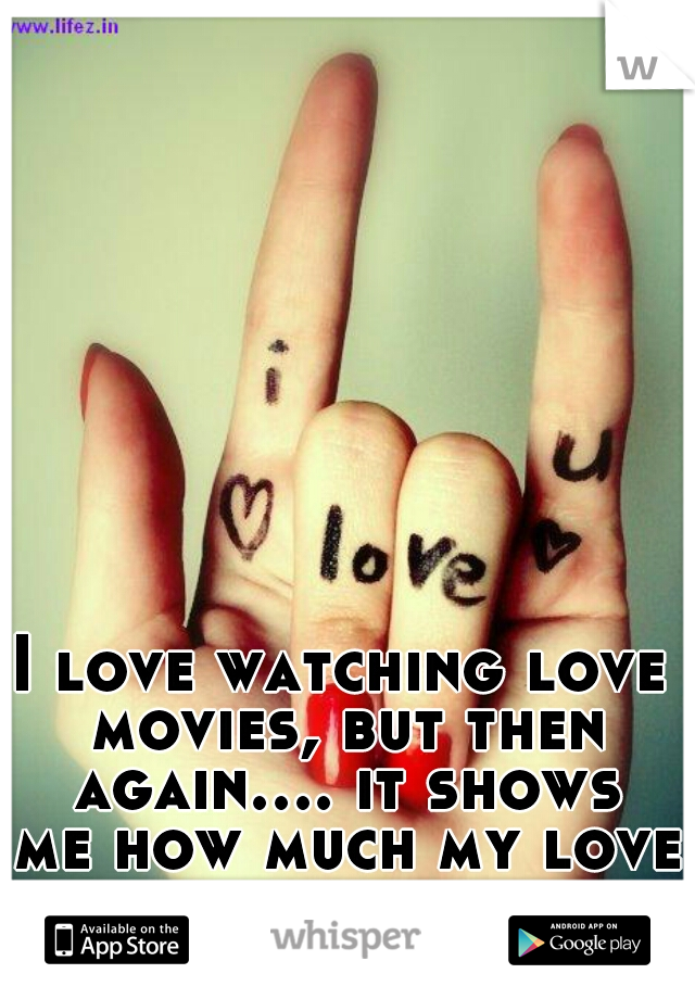I love watching love movies, but then again.... it shows me how much my love life sucks .-. lol