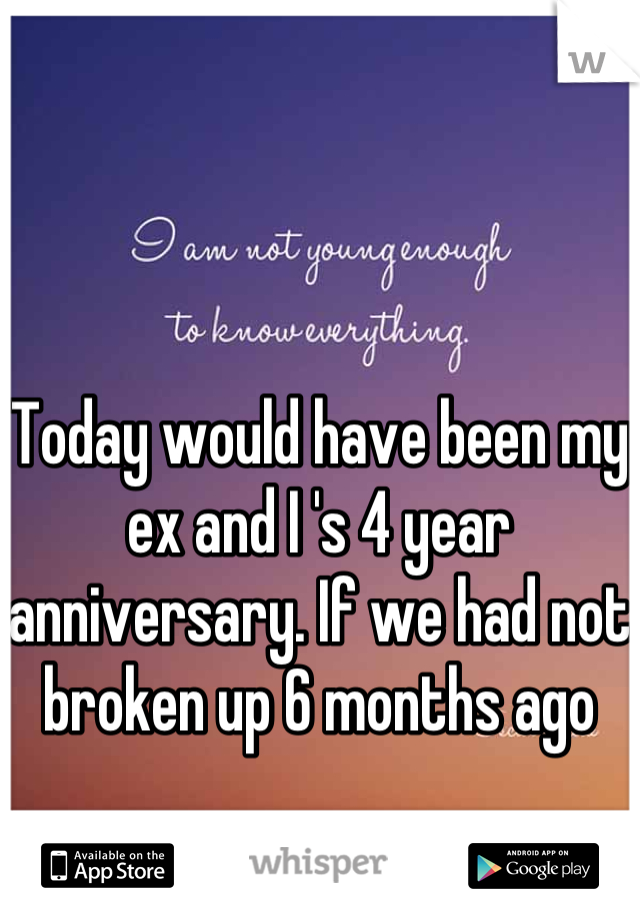 Today would have been my ex and I 's 4 year anniversary. If we had not broken up 6 months ago