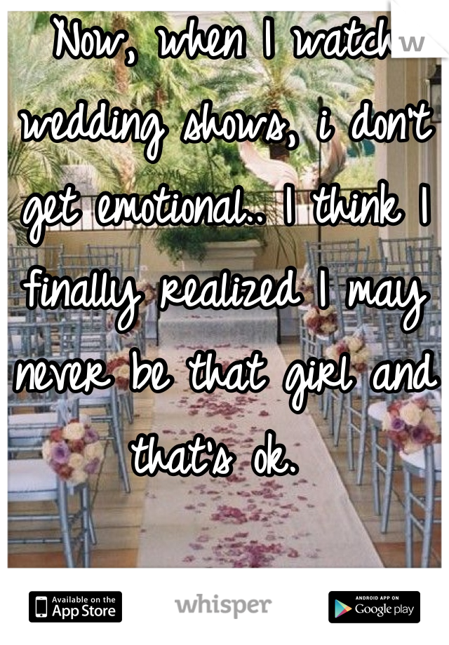Now, when I watch wedding shows, i don't get emotional.. I think I finally realized I may never be that girl and that's ok.