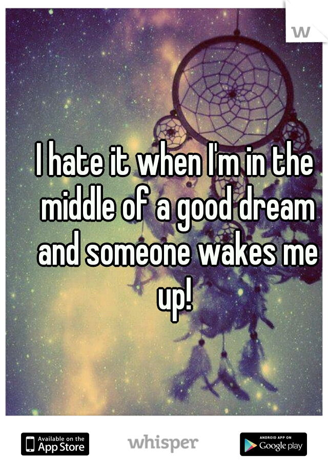 I hate it when I'm in the middle of a good dream and someone wakes me up!