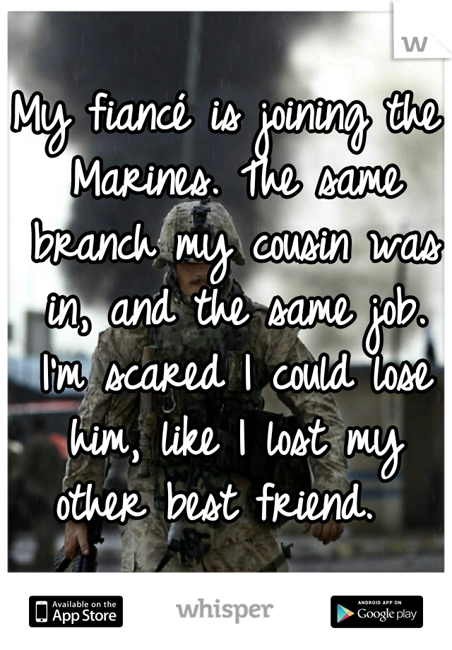 My fiancé is joining the Marines. The same branch my cousin was in, and the same job. I'm scared I could lose him, like I lost my other best friend.