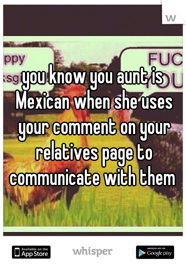 you know you aunt is Mexican when she uses your comment on your relatives page to communicate with them