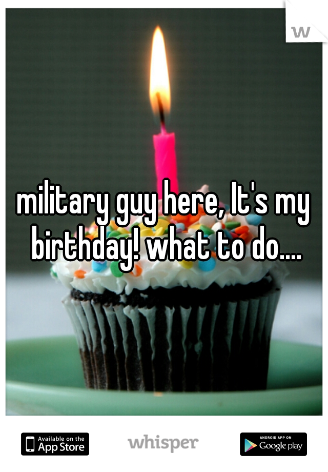 military guy here, It's my birthday! what to do....