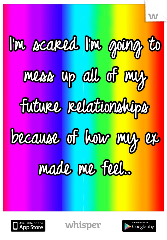 I'm scared I'm going to mess up all of my future relationships because of how my ex made me feel..