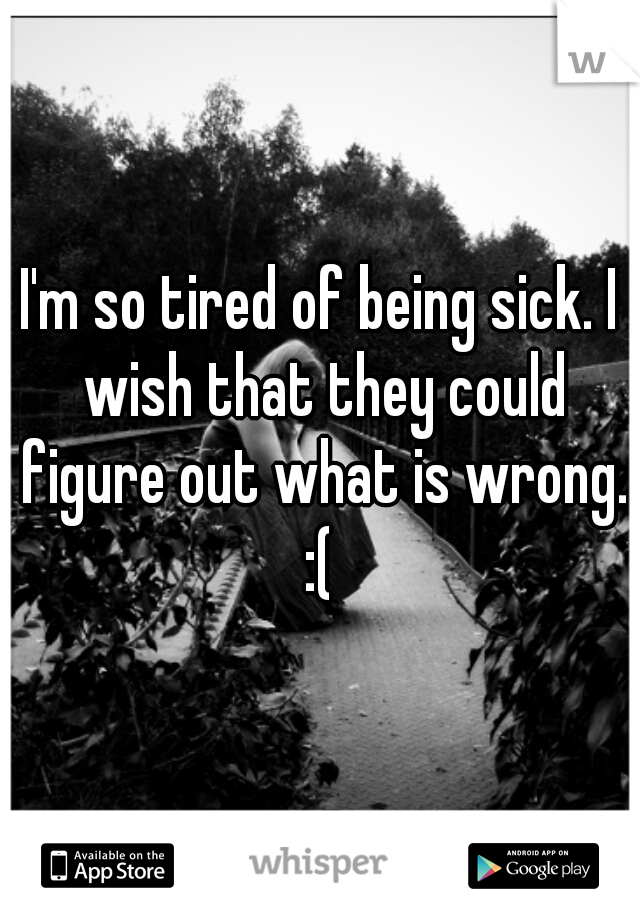 I'm so tired of being sick. I wish that they could figure out what is wrong. :(