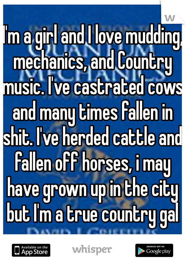 I'm a girl and I love mudding, mechanics, and Country music. I've castrated cows and many times fallen in shit. I've herded cattle and fallen off horses, i may have grown up in the city but I'm a true country gal