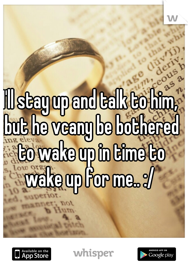 I'll stay up and talk to him, but he vcany be bothered to wake up in time to wake up for me.. :/