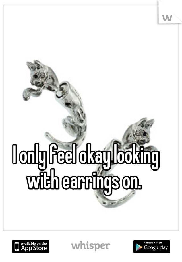 I only feel okay looking with earrings on.