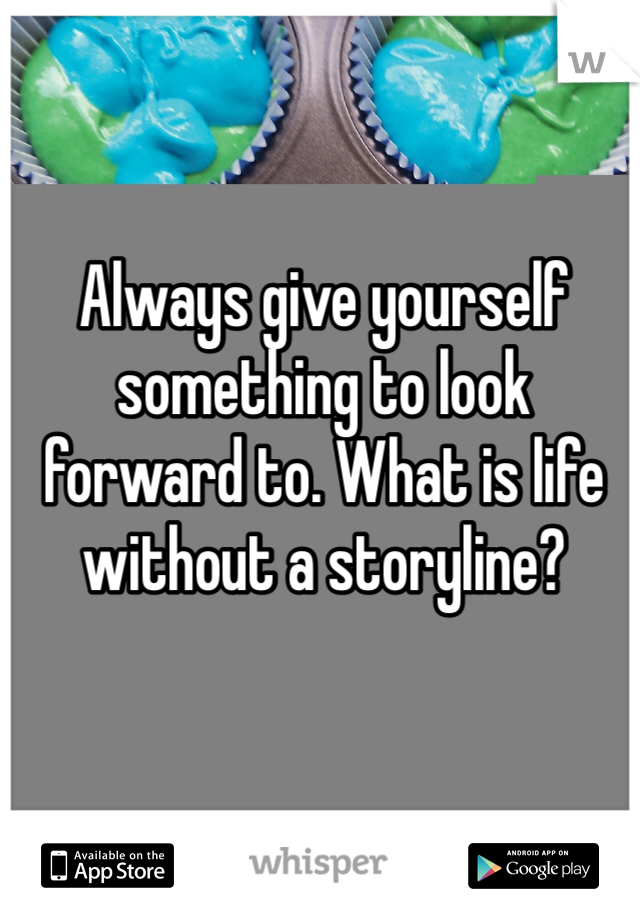 Always give yourself something to look forward to. What is life without a storyline?