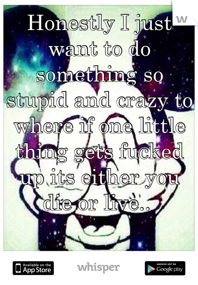 Honestly I just want to do something so stupid and crazy to where if one little thing gets fucked up its either you die or live..
