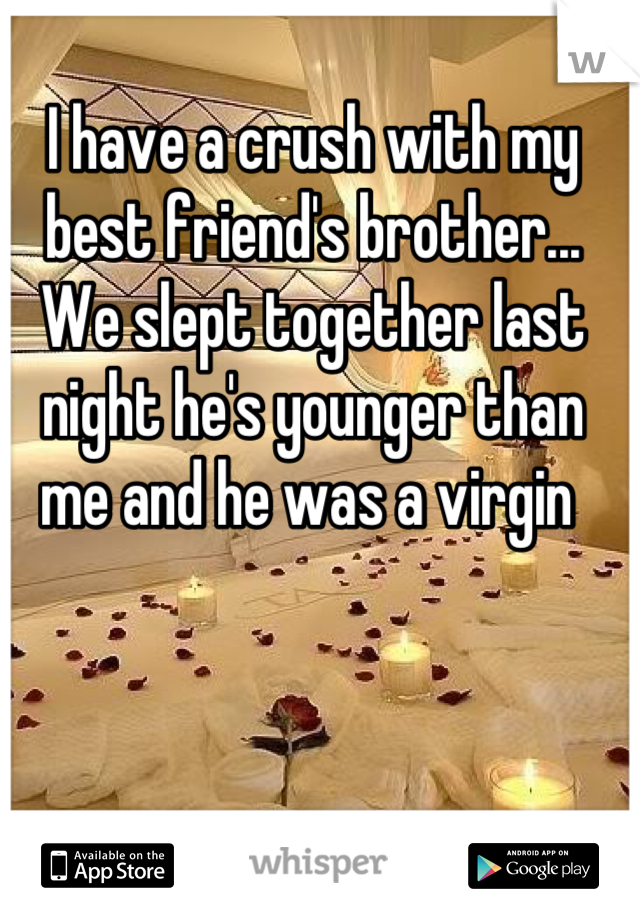I have a crush with my best friend's brother... We slept together last night he's younger than me and he was a virgin