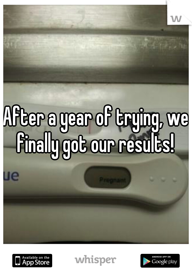 After a year of trying, we finally got our results!