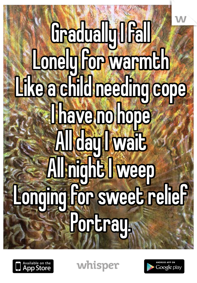 Gradually I fall  Lonely for warmth  Like a child needing cope I have no hope  All day I wait  All night I weep  Longing for sweet relief  Portray.