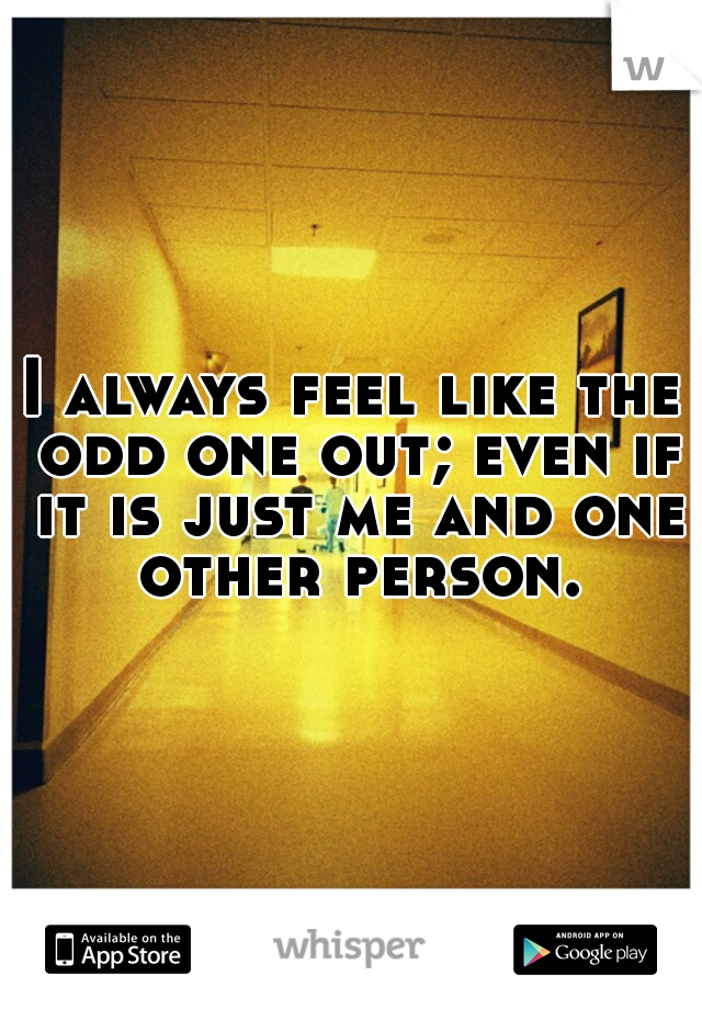 I always feel like the odd one out; even if it is just me and one other person.