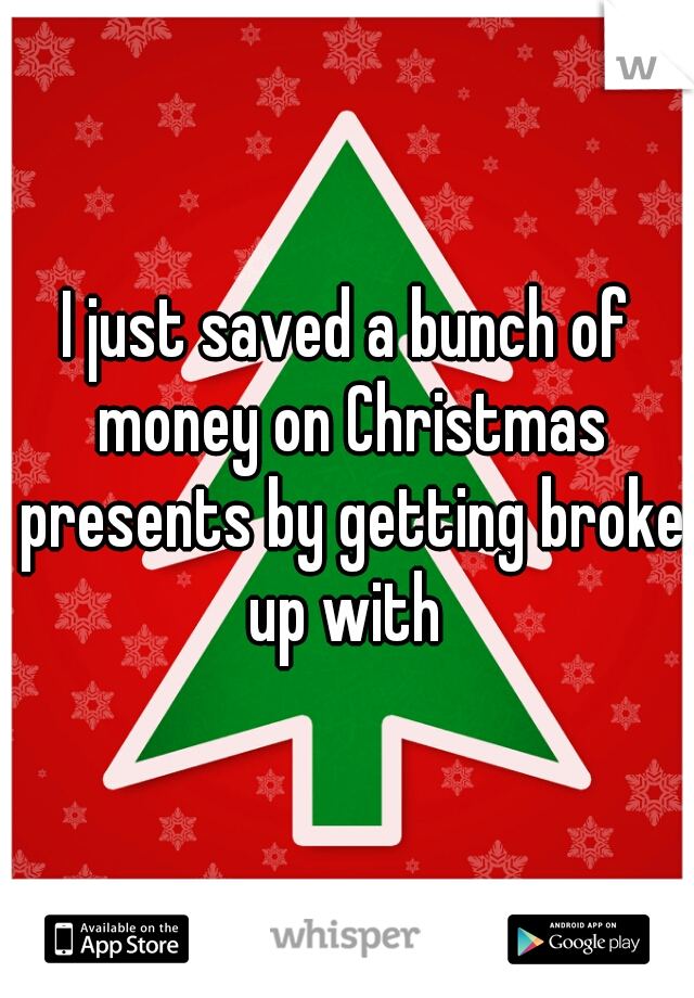 I just saved a bunch of money on Christmas presents by getting broke up with
