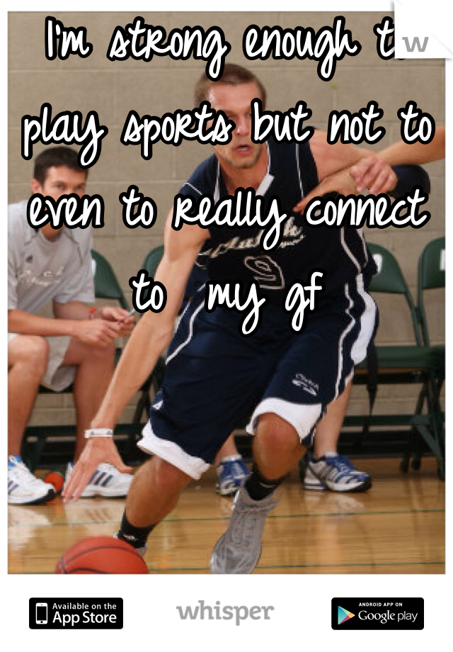 I'm strong enough to play sports but not to even to really connect to  my gf
