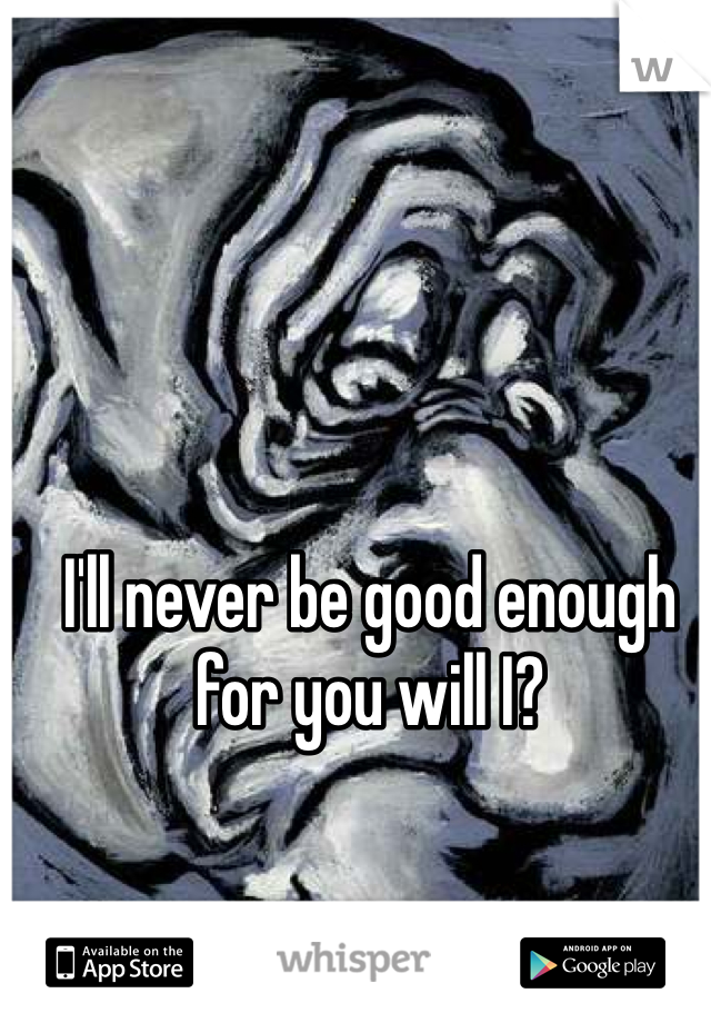 I'll never be good enough for you will I?