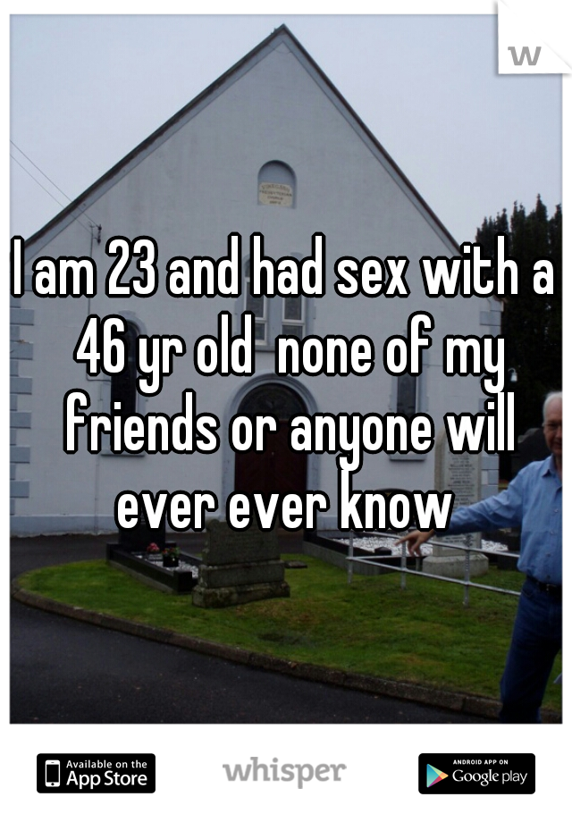 I am 23 and had sex with a 46 yr old  none of my friends or anyone will ever ever know
