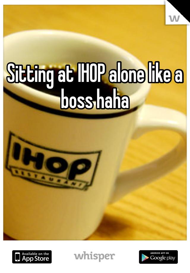 Sitting at IHOP alone like a boss haha