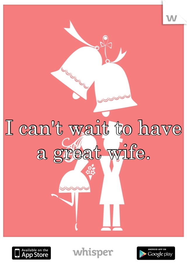 I can't wait to have a great wife.