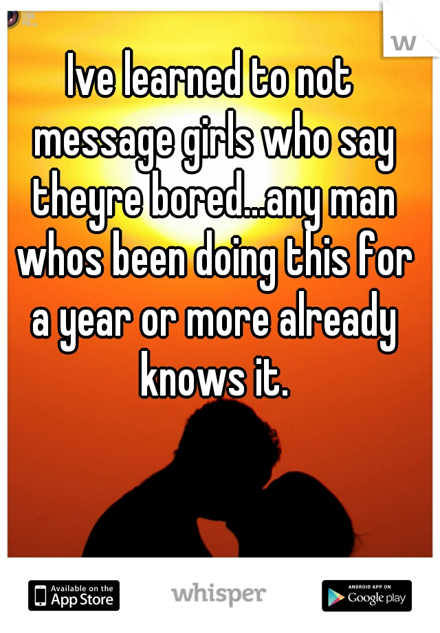 Ive learned to not message girls who say theyre bored...any man whos been doing this for a year or more already knows it.