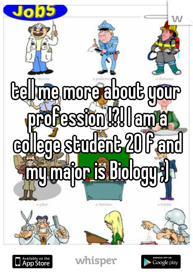 tell me more about your profession !?! I am a college student 20 f and my major is Biology ;)