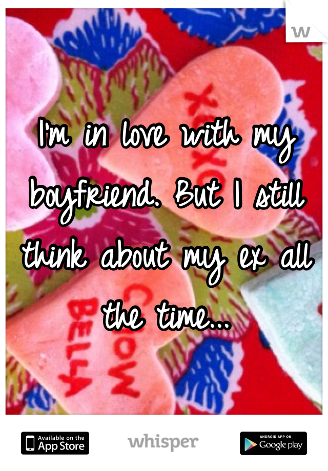 I'm in love with my boyfriend. But I still think about my ex all the time...