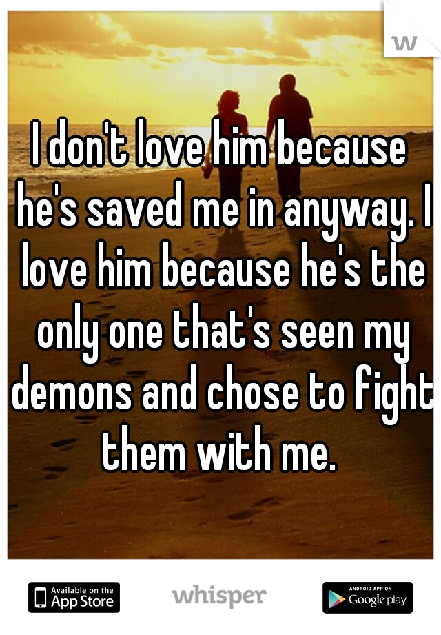 I don't love him because he's saved me in anyway. I love him because he's the only one that's seen my demons and chose to fight them with me.