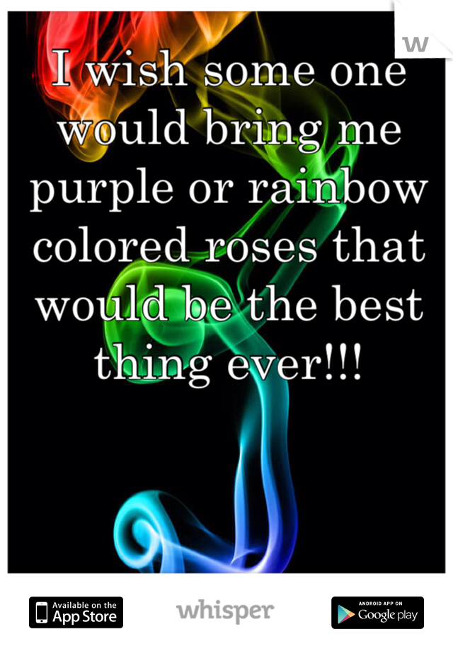 I wish some one would bring me purple or rainbow colored roses that would be the best thing ever!!!