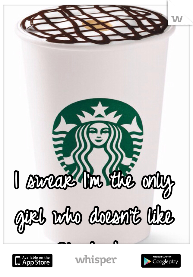 I swear I'm the only girl who doesn't like Starbucks